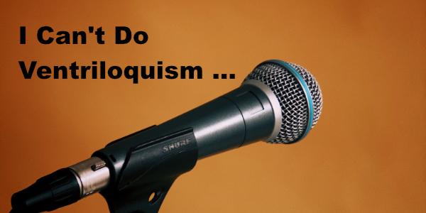 I Can't Do Ventriloquism …